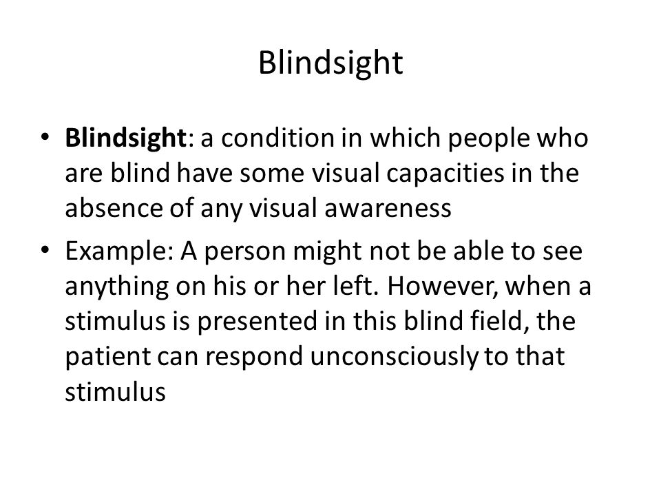 Blindsight Blindsight: a condition in which people who are blind have some visual capacities in the absence of any visual awareness Example: A person might not be able to see anything on his or her left.