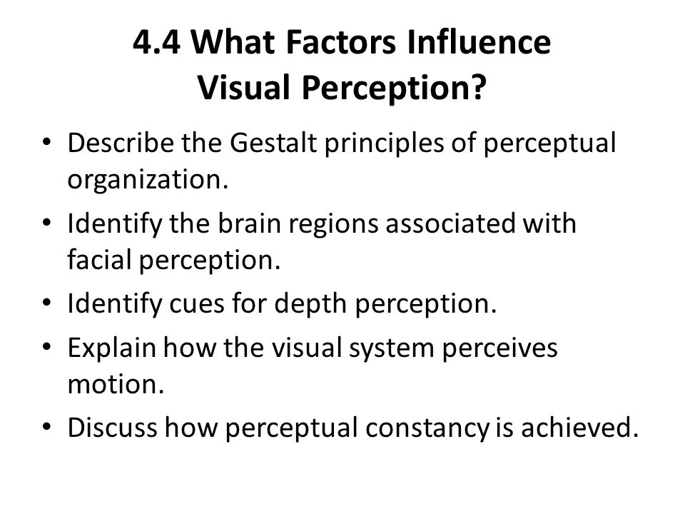 4.4 What Factors Influence Visual Perception? Describe the Gestalt principles of perceptual organization. Identify the brain regions associated with f