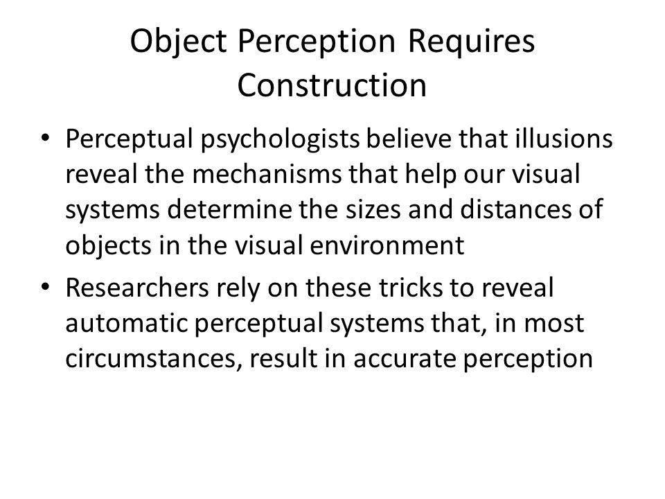 Object Perception Requires Construction Perceptual psychologists believe that illusions reveal the mechanisms that help our visual systems determine the sizes and distances of objects in the visual environment Researchers rely on these tricks to reveal automatic perceptual systems that, in most circumstances, result in accurate perception