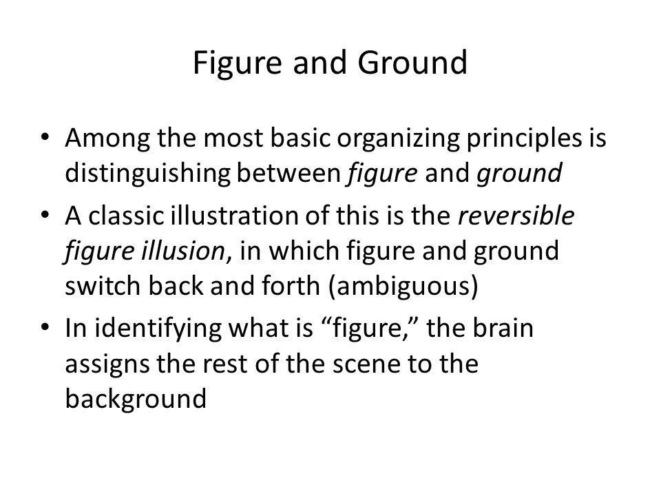 Figure and Ground Among the most basic organizing principles is distinguishing between figure and ground A classic illustration of this is the reversible figure illusion, in which figure and ground switch back and forth (ambiguous) In identifying what is figure, the brain assigns the rest of the scene to the background