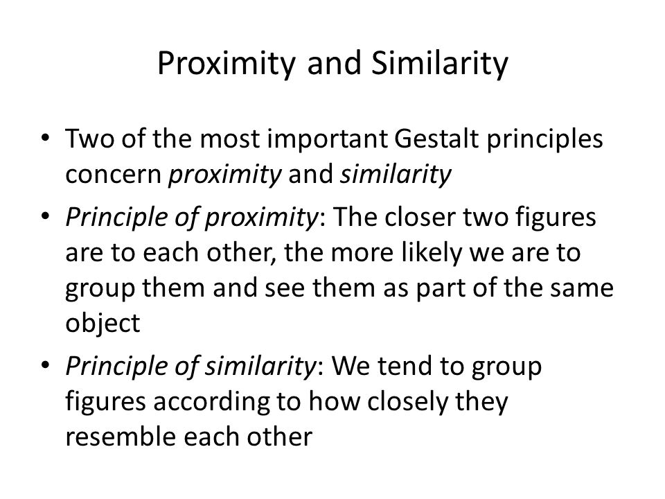 Proximity and Similarity Two of the most important Gestalt principles concern proximity and similarity Principle of proximity: The closer two figures are to each other, the more likely we are to group them and see them as part of the same object Principle of similarity: We tend to group figures according to how closely they resemble each other