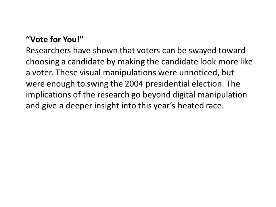 """Vote for You!"" Researchers have shown that voters can be swayed toward choosing a candidate by making the candidate look more like a voter. These vis"