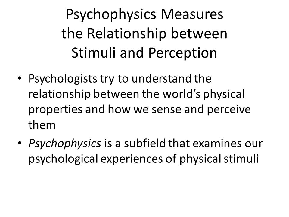 Psychophysics Measures the Relationship between Stimuli and Perception Psychologists try to understand the relationship between the world's physical properties and how we sense and perceive them Psychophysics is a subfield that examines our psychological experiences of physical stimuli