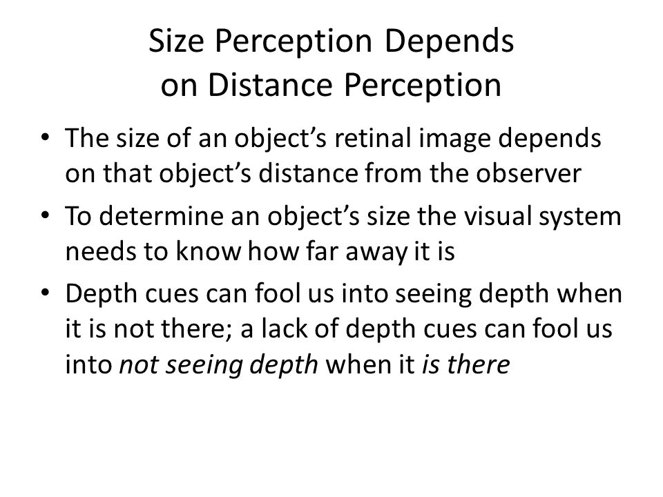 Size Perception Depends on Distance Perception The size of an object's retinal image depends on that object's distance from the observer To determine