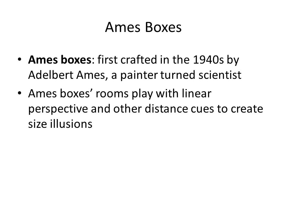Ames Boxes Ames boxes: first crafted in the 1940s by Adelbert Ames, a painter turned scientist Ames boxes' rooms play with linear perspective and othe