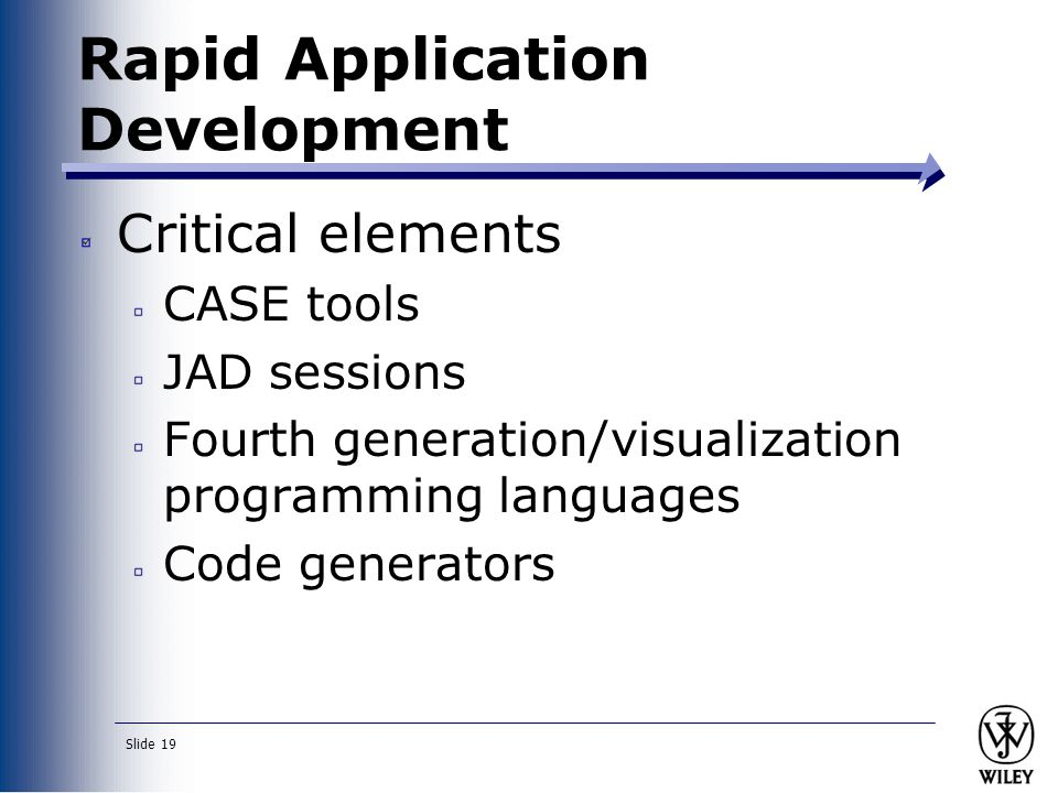 Slide 19 Rapid Application Development Critical elements CASE tools JAD sessions Fourth generation/visualization programming languages Code generators
