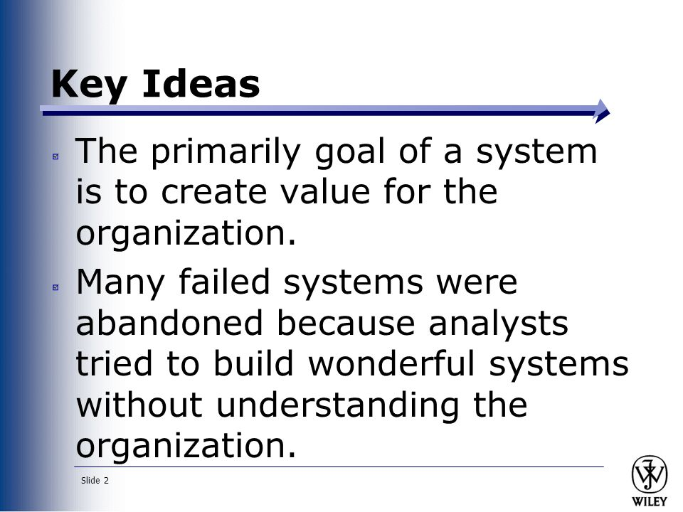 Slide 2 Key Ideas The primarily goal of a system is to create value for the organization.