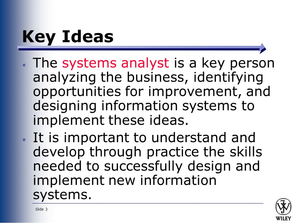 Slide 3 Key Ideas The systems analyst is a key person analyzing the business, identifying opportunities for improvement, and designing information systems to implement these ideas.
