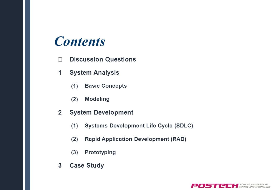 Contents ※ Discussion Questions 1System Analysis (1)Basic Concepts (2)Modeling 2System Development (1)Systems Development Life Cycle (SDLC) (2)Rapid Application Development (RAD) (3)Prototyping 3Case Study