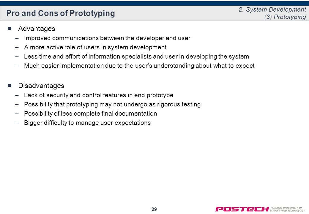 29 Pro and Cons of Prototyping ■Advantages –Improved communications between the developer and user –A more active role of users in system development –Less time and effort of information specialists and user in developing the system –Much easier implementation due to the user's understanding about what to expect ■Disadvantages –Lack of security and control features in end prototype –Possibility that prototyping may not undergo as rigorous testing –Possibility of less complete final documentation –Bigger difficulty to manage user expectations 2.