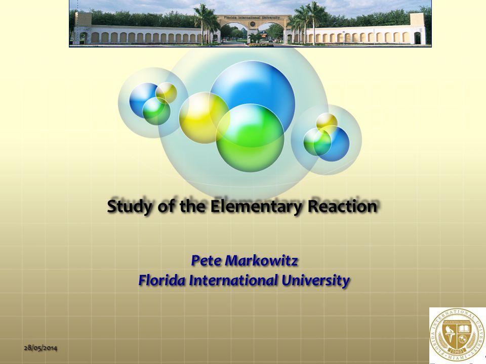 Study of the Elementary Reaction Pete Markowitz Florida International University 28/05/2014