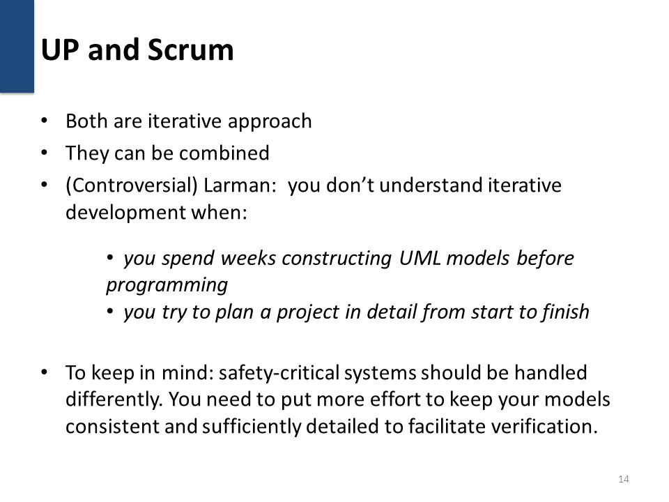 UP and Scrum Both are iterative approach They can be combined (Controversial) Larman: you don't understand iterative development when: To keep in mind: safety-critical systems should be handled differently.