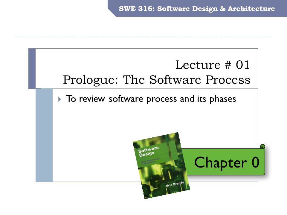 SWE 316: Software Design and Architecture Objectives Lecture # 01 Prologue: The Software Process SWE 316: Software Design & Architecture  To review s
