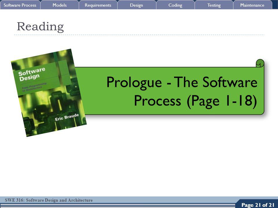 SWE 316: Software Design and Architecture Reading 21 Prologue - The Software Process (Page 1-18) Software ProcessModelsRequirementsDesignCodingTestingMaintenance Page 21 of 21