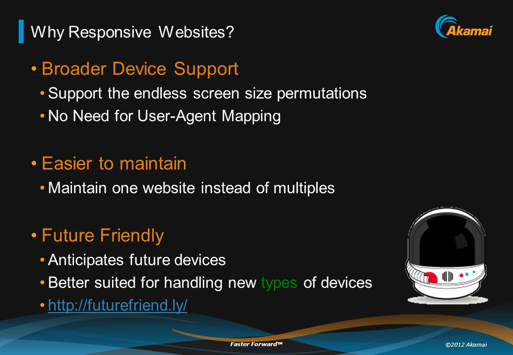 ©2012 Akamai Faster Forward TM Why Responsive Websites? Broader Device Support Support the endless screen size permutations No Need for User-Agent Map