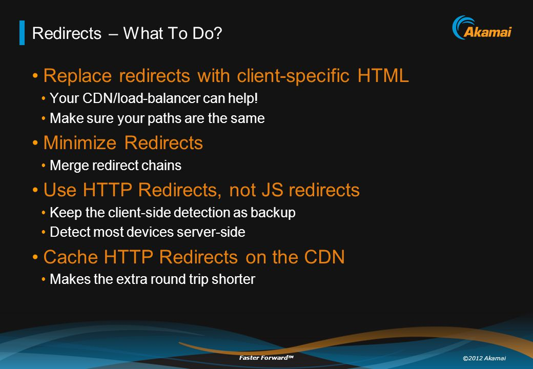 ©2012 Akamai Faster Forward TM Redirects – What To Do? Replace redirects with client-specific HTML Your CDN/load-balancer can help! Make sure your pat