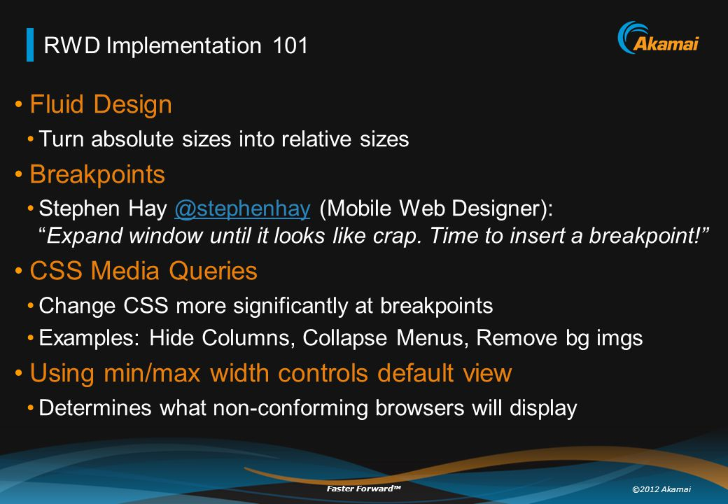 ©2012 Akamai Faster Forward TM RWD Implementation 101 Fluid Design Turn absolute sizes into relative sizes Breakpoints Stephen Hay @stephenhay (Mobile Web Designer): Expand window until it looks like crap.