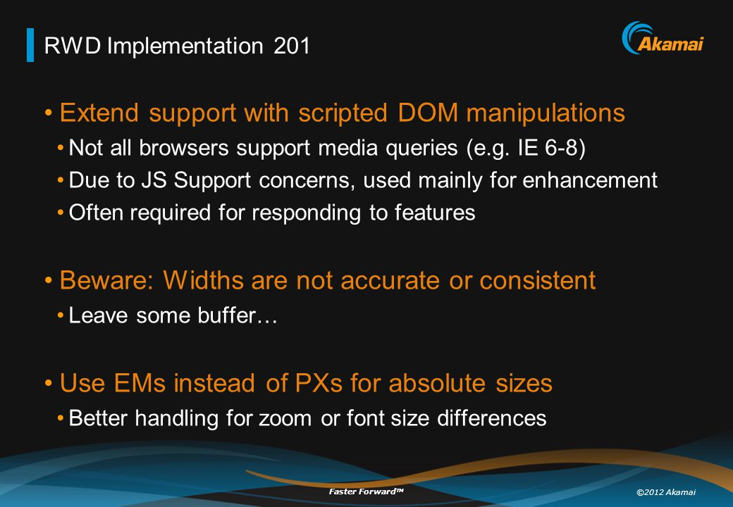 ©2012 Akamai Faster Forward TM RWD Implementation 201 Extend support with scripted DOM manipulations Not all browsers support media queries (e.g. IE 6