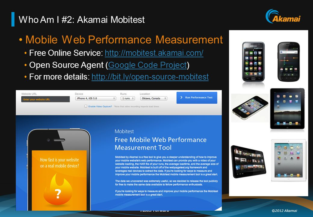 ©2012 Akamai Faster Forward TM Who Am I #2: Akamai Mobitest Mobile Web Performance Measurement Free Online Service: http://mobitest.akamai.com/http://mobitest.akamai.com/ Open Source Agent (Google Code Project)Google Code Project For more details: http://bit.ly/open-source-mobitesthttp://bit.ly/open-source-mobitest