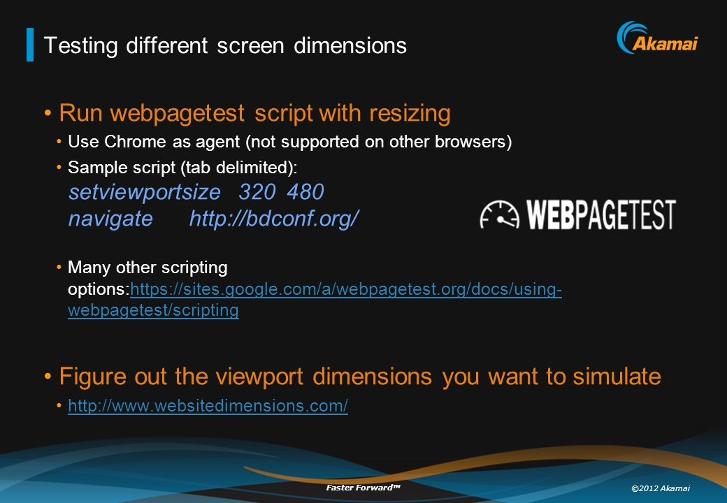 ©2012 Akamai Faster Forward TM Testing different screen dimensions Run webpagetest script with resizing Use Chrome as agent (not supported on other browsers) Sample script (tab delimited): setviewportsize320480 navigatehttp://bdconf.org/ Many other scripting options:https://sites.google.com/a/webpagetest.org/docs/using- webpagetest/scriptinghttps://sites.google.com/a/webpagetest.org/docs/using- webpagetest/scripting Figure out the viewport dimensions you want to simulate http://www.websitedimensions.com/
