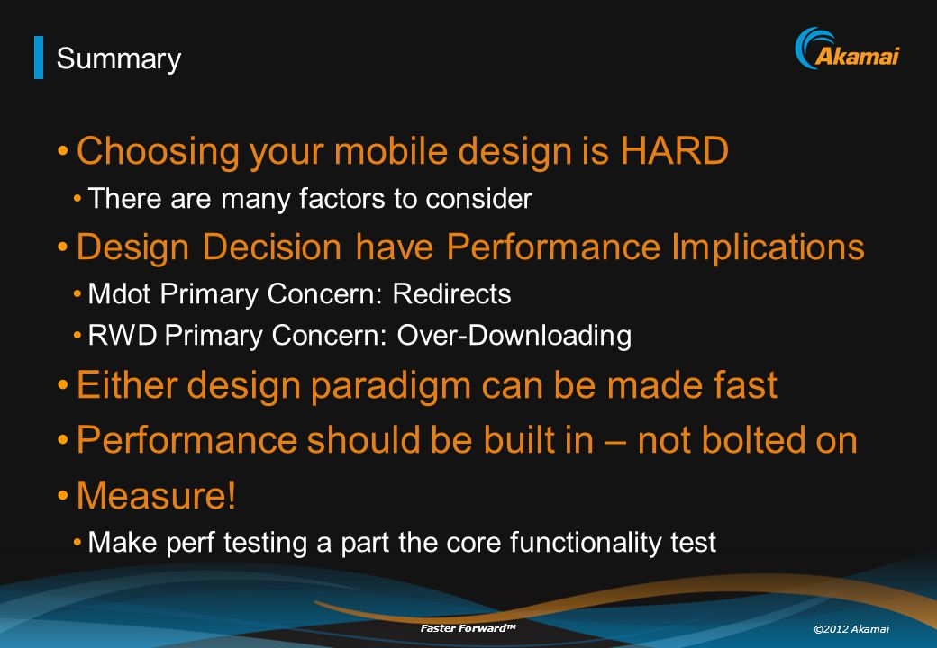 ©2012 Akamai Faster Forward TM Summary Choosing your mobile design is HARD There are many factors to consider Design Decision have Performance Implica