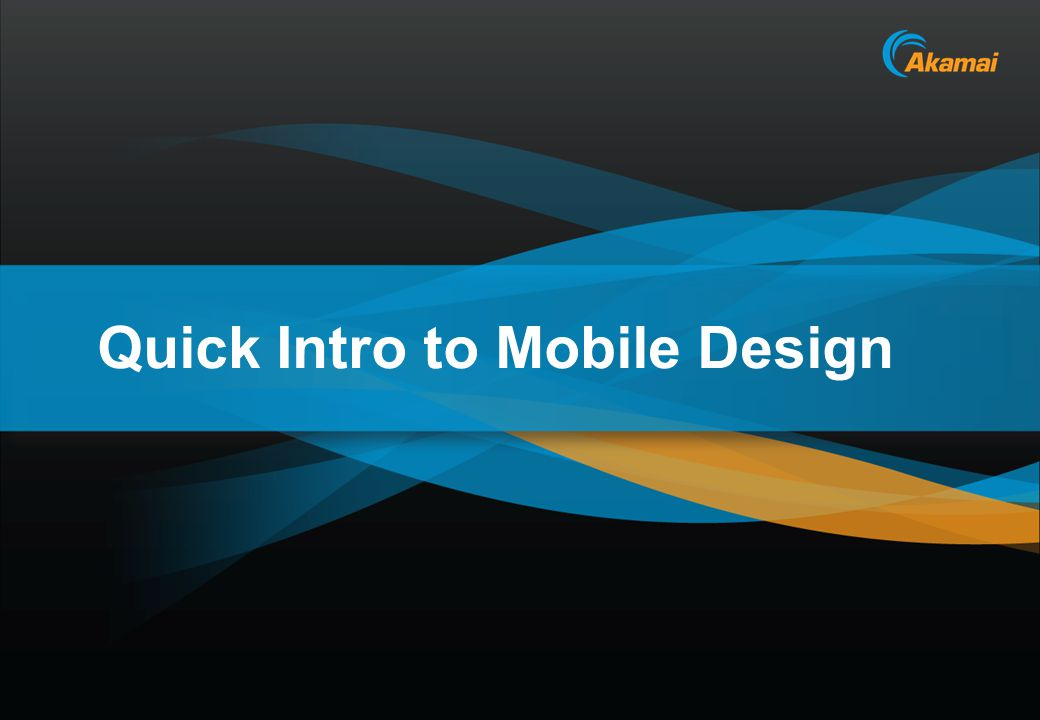 Akamai Confidential Quick Intro to Mobile Design