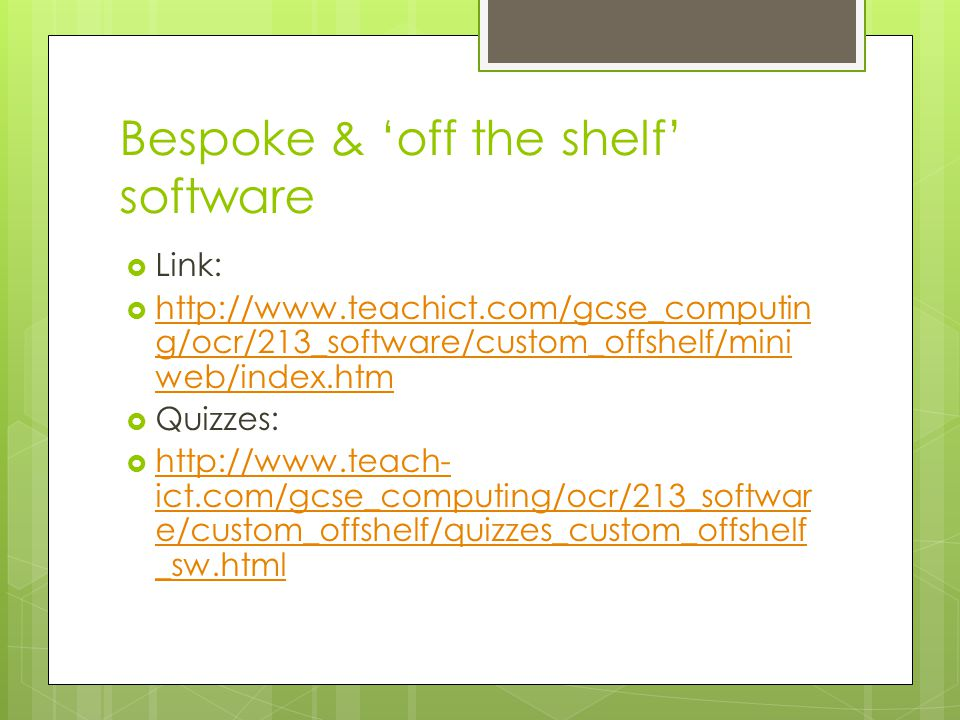 Bespoke & 'off the shelf' software  Link:  http://www.teachict.com/gcse_computin g/ocr/213_software/custom_offshelf/mini web/index.htm http://www.te