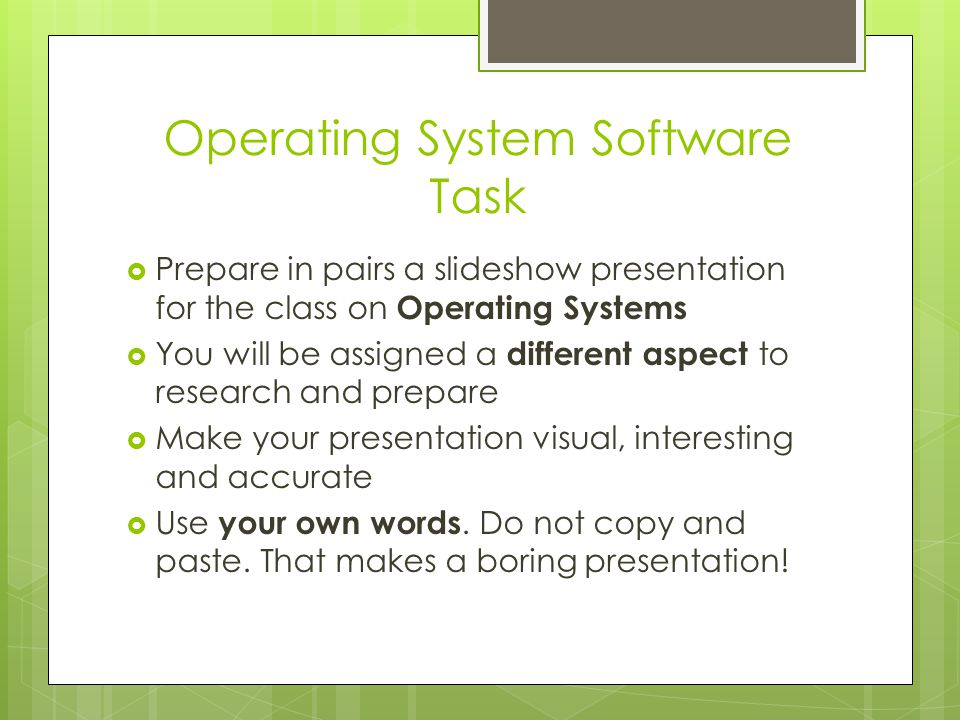 Operating System Software Task  Prepare in pairs a slideshow presentation for the class on Operating Systems  You will be assigned a different aspec