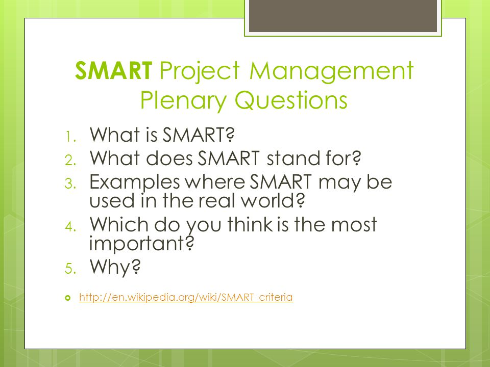 SMART Project Management Plenary Questions 1. What is SMART? 2. What does SMART stand for? 3. Examples where SMART may be used in the real world? 4. W