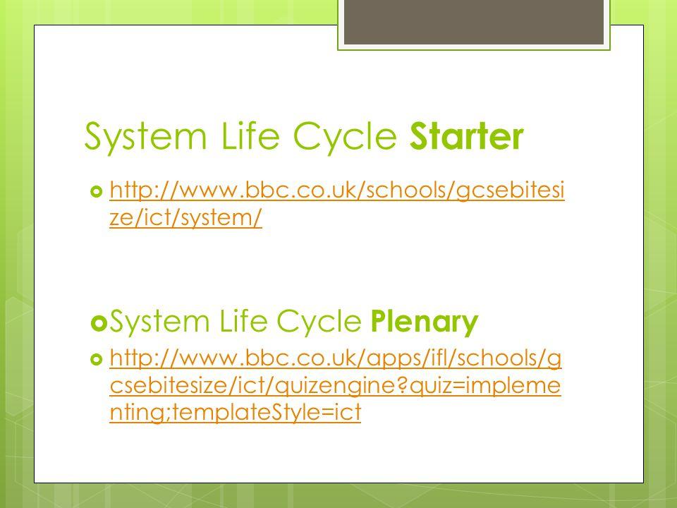 System Life Cycle Starter  http://www.bbc.co.uk/schools/gcsebitesi ze/ict/system/ http://www.bbc.co.uk/schools/gcsebitesi ze/ict/system/  System Life Cycle Plenary  http://www.bbc.co.uk/apps/ifl/schools/g csebitesize/ict/quizengine?quiz=impleme nting;templateStyle=ict http://www.bbc.co.uk/apps/ifl/schools/g csebitesize/ict/quizengine?quiz=impleme nting;templateStyle=ict