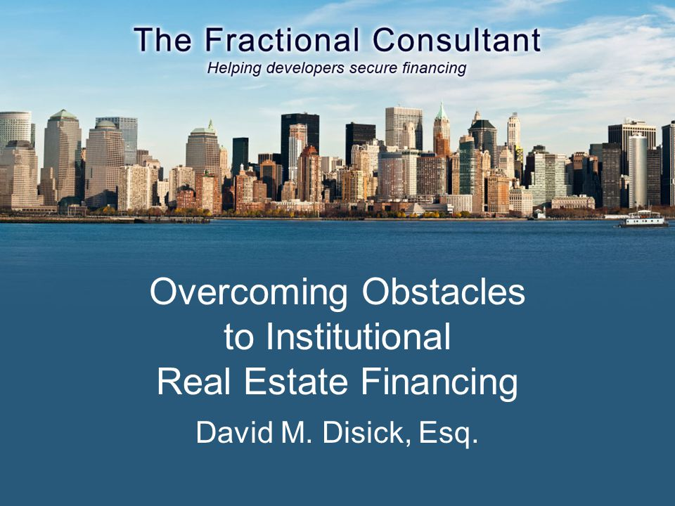 Overcoming Obstacles to Institutional Real Estate Financing David M. Disick, Esq.