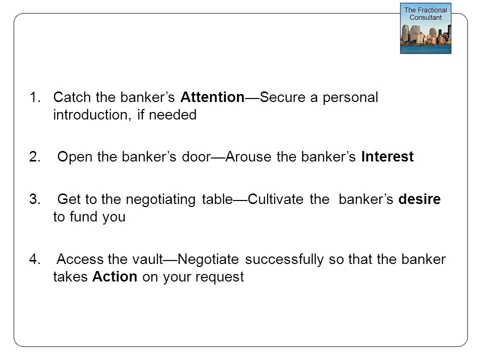 1.Catch the banker's Attention—Secure a personal introduction, if needed 2.