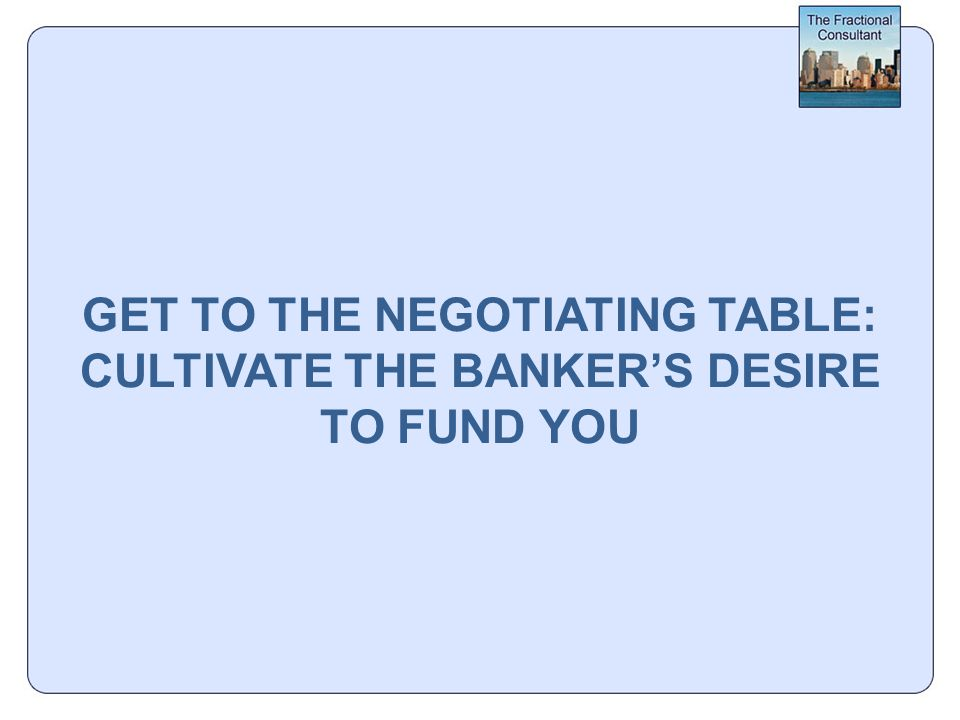GET TO THE NEGOTIATING TABLE: CULTIVATE THE BANKER'S DESIRE TO FUND YOU