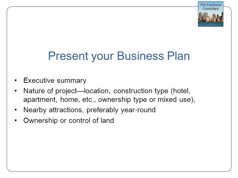 Present your Business Plan Executive summary Nature of project—location, construction type (hotel, apartment, home, etc., ownership type or mixed use), Nearby attractions, preferably year-round Ownership or control of land