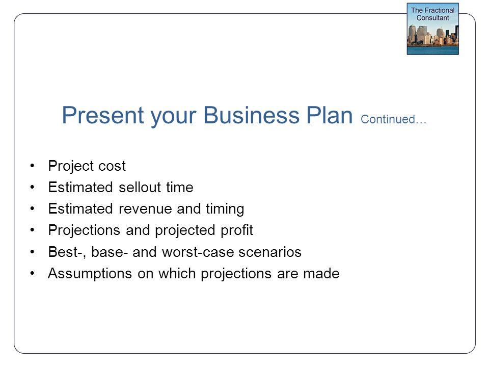 Present your Business Plan Continued… Project cost Estimated sellout time Estimated revenue and timing Projections and projected profit Best-, base- and worst-case scenarios Assumptions on which projections are made