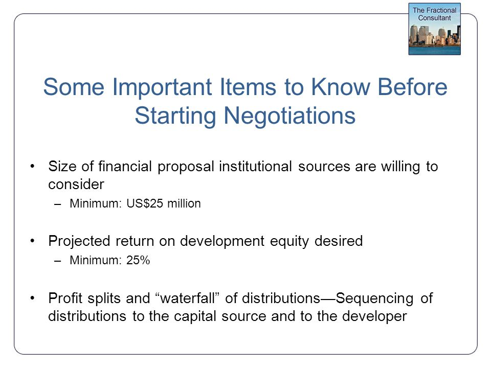 Some Important Items to Know Before Starting Negotiations Size of financial proposal institutional sources are willing to consider –Minimum: US$25 million Projected return on development equity desired –Minimum: 25% Profit splits and waterfall of distributions—Sequencing of distributions to the capital source and to the developer