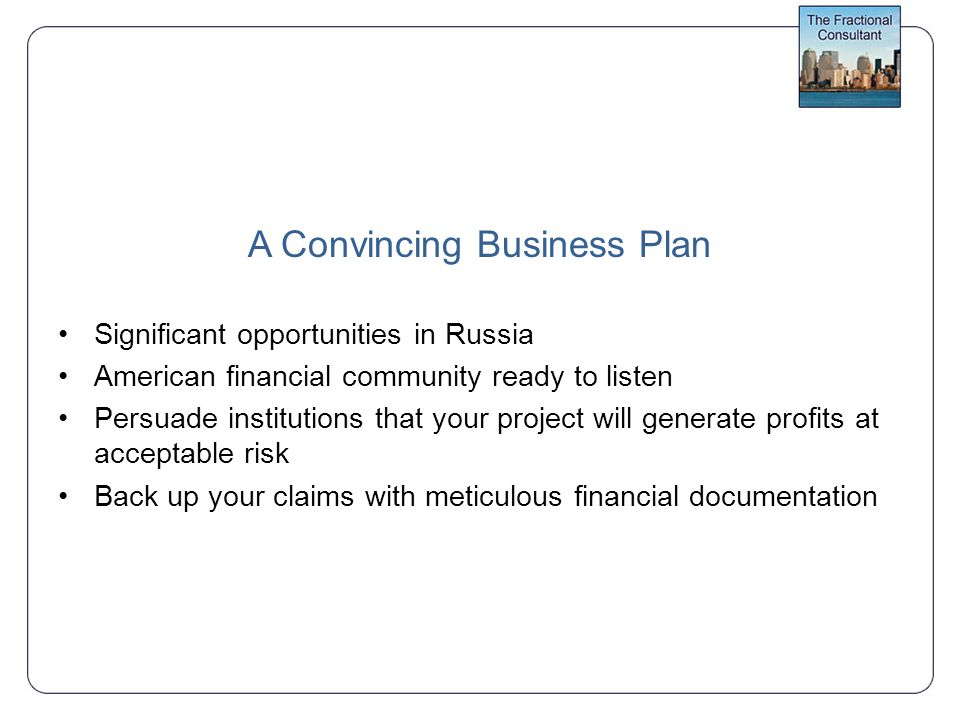 A Convincing Business Plan Significant opportunities in Russia American financial community ready to listen Persuade institutions that your project will generate profits at acceptable risk Back up your claims with meticulous financial documentation