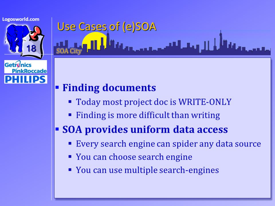 Logosworld.com Use Cases of (e)SOA  Finding documents  Today most project doc is WRITE-ONLY  Finding is more difficult than writing  SOA provides uniform data access  Every search engine can spider any data source  You can choose search engine  You can use multiple search-engines  Finding documents  Today most project doc is WRITE-ONLY  Finding is more difficult than writing  SOA provides uniform data access  Every search engine can spider any data source  You can choose search engine  You can use multiple search-engines 18