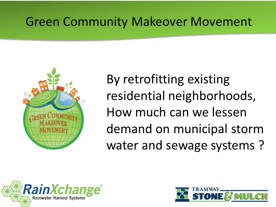 Green Community Makeover Movement By retrofitting existing residential neighborhoods, How much can we lessen demand on municipal storm water and sewage systems