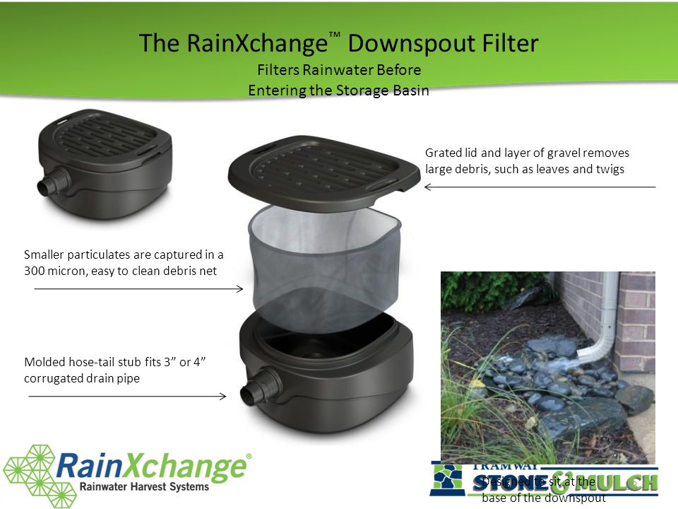 The RainXchange ™ Downspout Filter Filters Rainwater Before Entering the Storage Basin 23 Grated lid and layer of gravel removes large debris, such as leaves and twigs Smaller particulates are captured in a 300 micron, easy to clean debris net Molded hose-tail stub fits 3 or 4 corrugated drain pipe Designed to sit at the base of the downspout