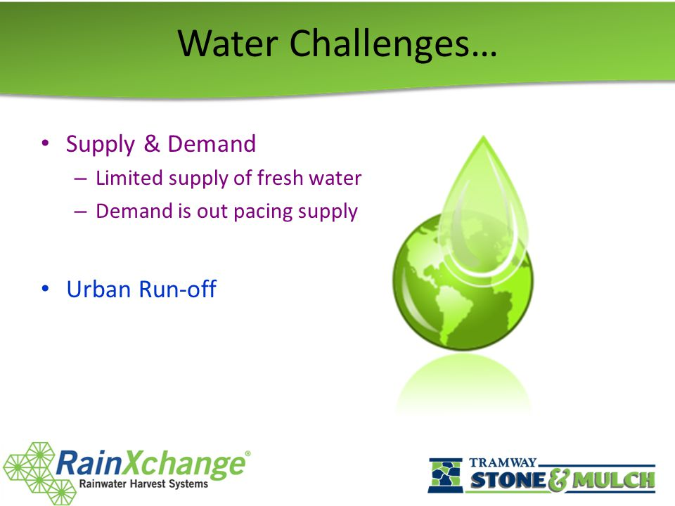 Water Challenges… Supply & Demand – Limited supply of fresh water – Demand is out pacing supply Urban Run-off