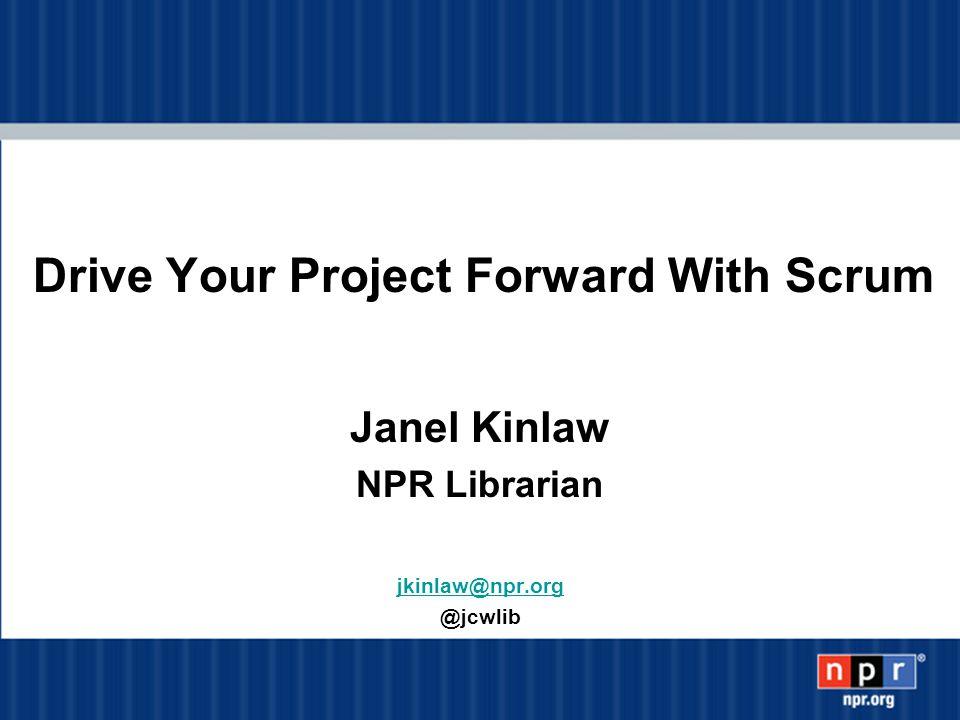 Drive Your Project Forward With Scrum Janel Kinlaw NPR Librarian jkinlaw@npr.org @jcwlib