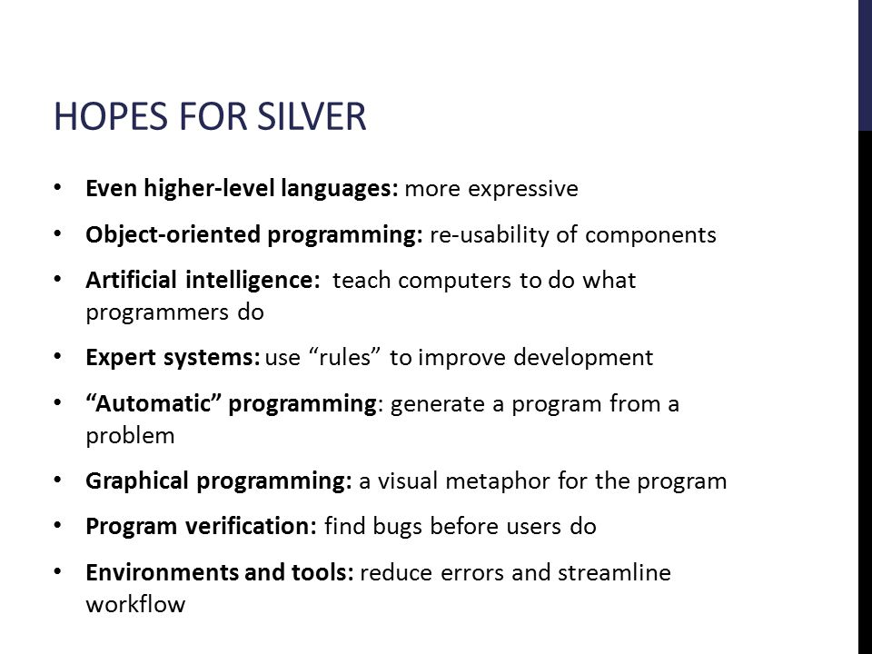 HOPES FOR SILVER Even higher-level languages: more expressive Object-oriented programming: re-usability of components Artificial intelligence: teach computers to do what programmers do Expert systems: use rules to improve development Automatic programming: generate a program from a problem Graphical programming: a visual metaphor for the program Program verification: find bugs before users do Environments and tools: reduce errors and streamline workflow