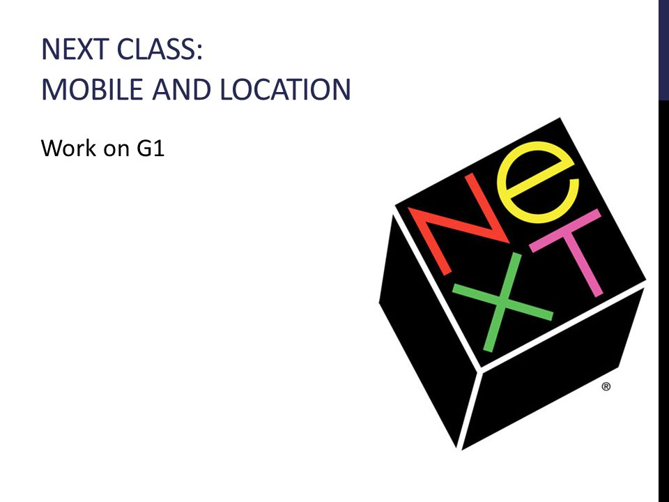 NEXT CLASS: MOBILE AND LOCATION Work on G1