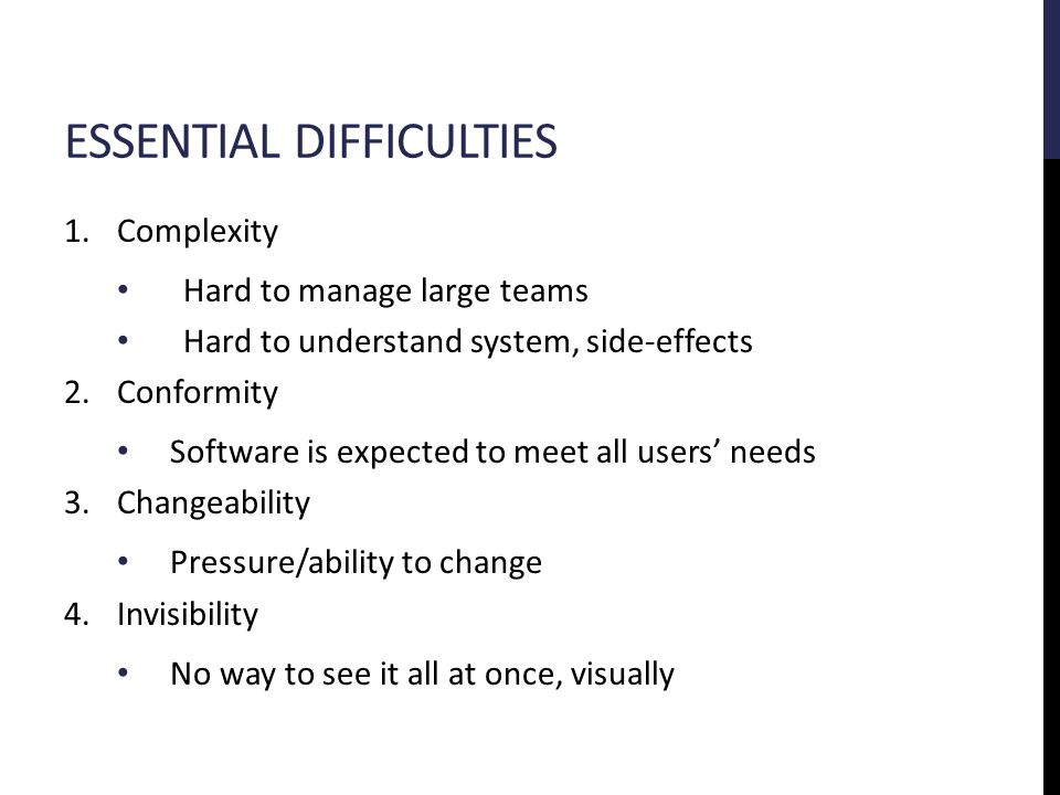 ESSENTIAL DIFFICULTIES 1.Complexity Hard to manage large teams Hard to understand system, side-effects 2.Conformity Software is expected to meet all users' needs 3.Changeability Pressure/ability to change 4.Invisibility No way to see it all at once, visually