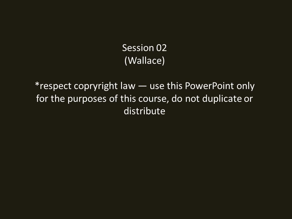 Session 02 (Wallace) *respect copryright law — use this PowerPoint only for the purposes of this course, do not duplicate or distribute
