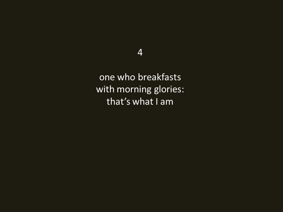 4 one who breakfasts with morning glories: that's what I am