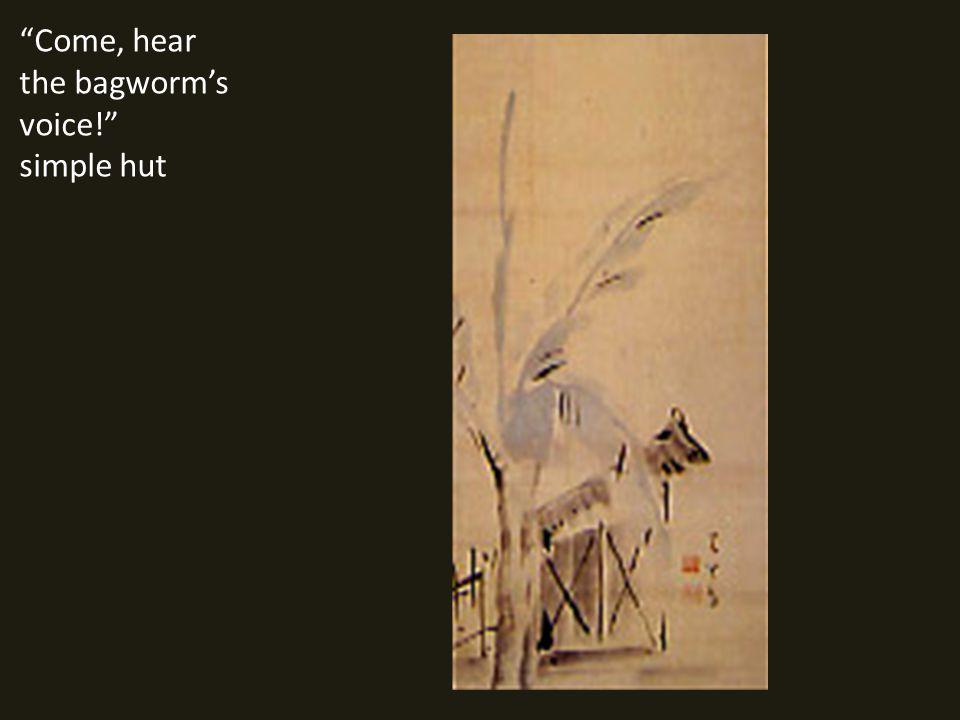 Come, hear the bagworm's voice! simple hut