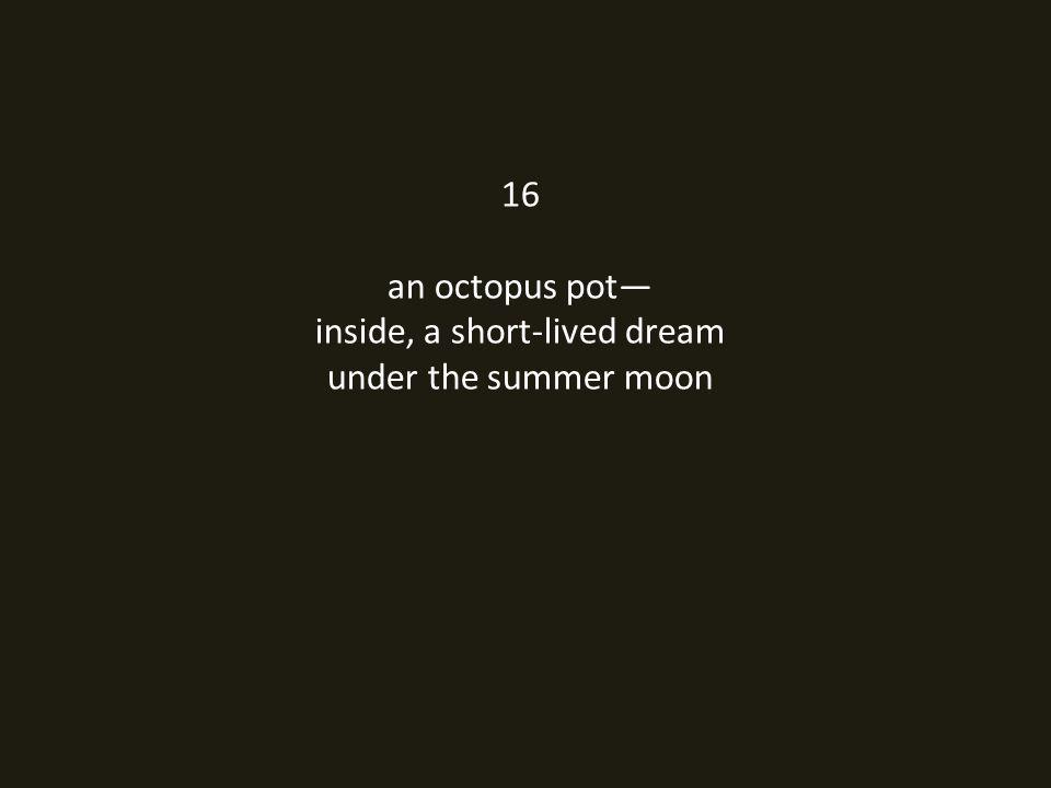 16 an octopus pot— inside, a short-lived dream under the summer moon