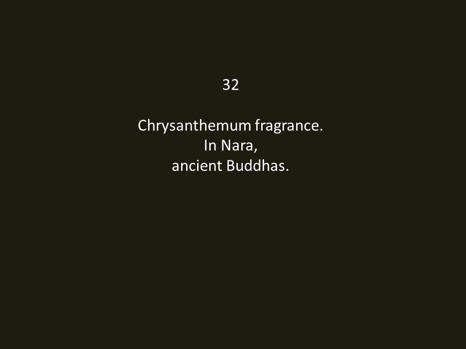 32 Chrysanthemum fragrance. In Nara, ancient Buddhas.